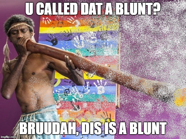 Aboriginal | U CALLED DAT A BLUNT? BRUUDAH, DIS IS A BLUNT | image tagged in aboriginal | made w/ Imgflip meme maker