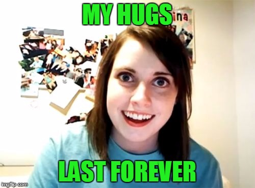 MY HUGS LAST FOREVER | made w/ Imgflip meme maker