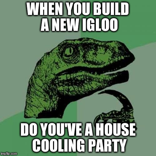 Philosoraptor Meme | WHEN YOU BUILD A NEW IGLOO DO YOU'VE A HOUSE COOLING PARTY | image tagged in memes,philosoraptor | made w/ Imgflip meme maker
