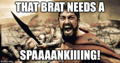 Leonidas gives parenting advice |  THAT BRAT NEEDS A; SPAAAANKIIIING! | image tagged in memes,sparta leonidas,spanking,kids these days,bad parenting,children | made w/ Imgflip meme maker