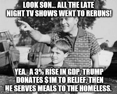 A Tough Week for Talk Show Hosts! | LOOK SON... ALL THE LATE NIGHT TV SHOWS WENT TO RERUNS! YEA.  A 3% RISE IN GDP. TRUMP DONATES $1M TO RELIEF. THEN HE SERVES MEALS TO THE HOM | image tagged in memes,look son,trump,success | made w/ Imgflip meme maker