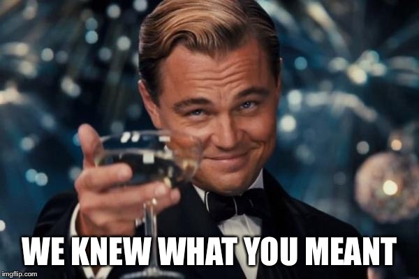 Leonardo Dicaprio Cheers Meme | WE KNEW WHAT YOU MEANT | image tagged in memes,leonardo dicaprio cheers | made w/ Imgflip meme maker