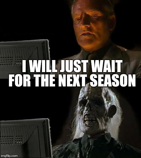 Ill Just Wait Here Meme | I WILL JUST WAIT FOR THE NEXT SEASON | image tagged in memes,ill just wait here | made w/ Imgflip meme maker