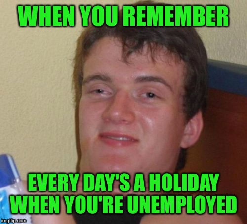 10 Guy Meme | WHEN YOU REMEMBER EVERY DAY'S A HOLIDAY WHEN YOU'RE UNEMPLOYED | image tagged in memes,10 guy | made w/ Imgflip meme maker