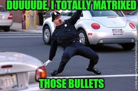 DUUUUDE, I TOTALLY MATRIXED THOSE BULLETS | made w/ Imgflip meme maker