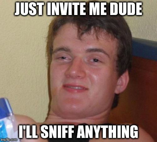 10 Guy Meme | JUST INVITE ME DUDE I'LL SNIFF ANYTHING | image tagged in memes,10 guy | made w/ Imgflip meme maker