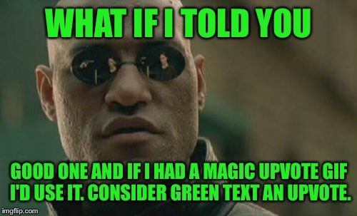 Matrix Morpheus Meme | WHAT IF I TOLD YOU GOOD ONE AND IF I HAD A MAGIC UPVOTE GIF I'D USE IT. CONSIDER GREEN TEXT AN UPVOTE. | image tagged in memes,matrix morpheus | made w/ Imgflip meme maker