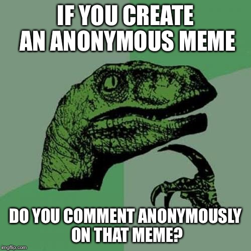 Philosoraptor Meme | IF YOU CREATE AN ANONYMOUS MEME DO YOU COMMENT ANONYMOUSLY ON THAT MEME? | image tagged in memes,philosoraptor,anonymous,comments,what if | made w/ Imgflip meme maker