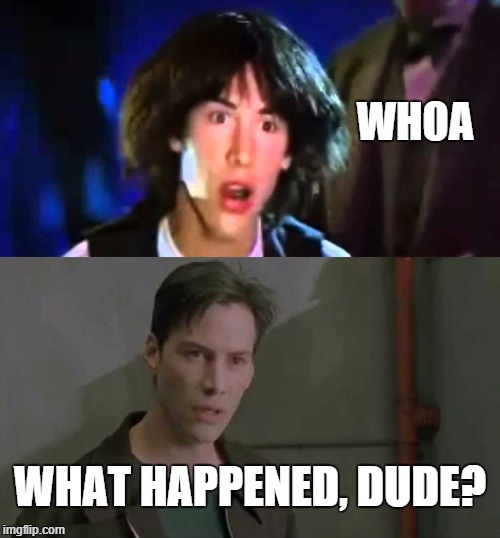 Whoa, Dude! | WHOA WHAT HAPPENED, DUDE? | image tagged in keanu reeves whoa,whoa dude,what happened,age,time | made w/ Imgflip meme maker