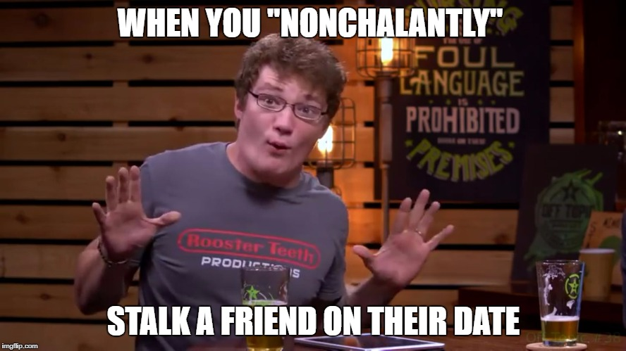"WHEN YOU ""NONCHALANTLY"" STALK A FRIEND ON THEIR DATE 