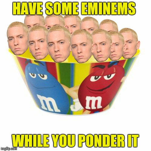 HAVE SOME EMINEMS WHILE YOU PONDER IT | made w/ Imgflip meme maker