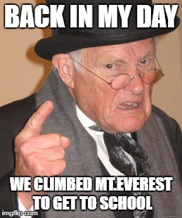 Back In My Day Meme | BACK IN MY DAY WE CLIMBED MT.EVEREST TO GET TO SCHOOL | image tagged in memes,back in my day | made w/ Imgflip meme maker