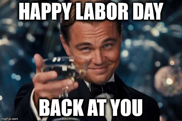 Leonardo Dicaprio Cheers Meme | HAPPY LABOR DAY BACK AT YOU | image tagged in memes,leonardo dicaprio cheers | made w/ Imgflip meme maker