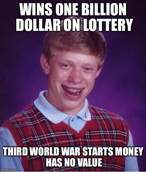 Bad Luck Brian Meme | WINS ONE BILLION DOLLAR ON LOTTERY THIRD WORLD WAR STARTS MONEY HAS NO VALUE | image tagged in memes,bad luck brian | made w/ Imgflip meme maker