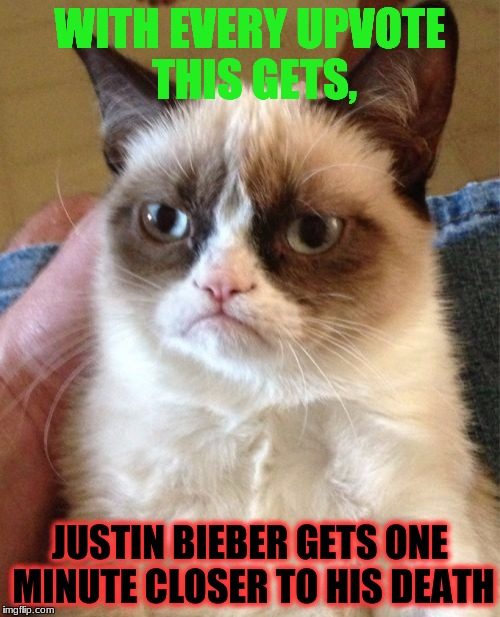and if this gets to the front page, then you deserve an upvote for saving our planet | WITH EVERY UPVOTE THIS GETS, JUSTIN BIEBER GETS ONE MINUTE CLOSER TO HIS DEATH | image tagged in memes,grumpy cat,justin bieber,fishing for upvotes | made w/ Imgflip meme maker