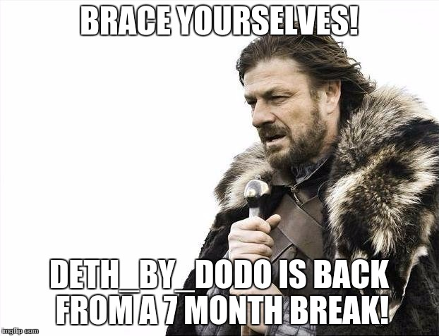 and i am happy to get caught up | BRACE YOURSELVES! DETH_BY_DODO IS BACK FROM A 7 MONTH BREAK! | image tagged in memes,brace yourselves x is coming,deth_by_dodo | made w/ Imgflip meme maker