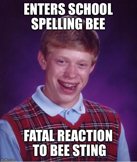Bad Luck Brian Meme | ENTERS SCHOOL SPELLING BEE FATAL REACTION TO BEE STING | image tagged in memes,bad luck brian | made w/ Imgflip meme maker