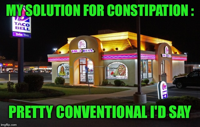 MY SOLUTION FOR CONSTIPATION : PRETTY CONVENTIONAL I'D SAY | made w/ Imgflip meme maker