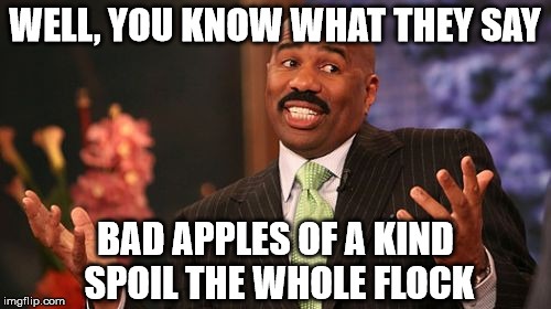 Steve Harvey Meme | WELL, YOU KNOW WHAT THEY SAY BAD APPLES OF A KIND SPOIL THE WHOLE FLOCK | image tagged in memes,steve harvey | made w/ Imgflip meme maker