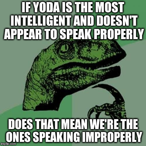 Philosoraptor Meme | IF YODA IS THE MOST INTELLIGENT AND DOESN'T APPEAR TO SPEAK PROPERLY DOES THAT MEAN WE'RE THE ONES SPEAKING IMPROPERLY | image tagged in memes,philosoraptor | made w/ Imgflip meme maker