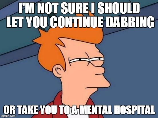 Dabbing Or Mental Hospital? | I'M NOT SURE I SHOULD LET YOU CONTINUE DABBING OR TAKE YOU TO A MENTAL HOSPITAL | image tagged in memes,futurama fry,dabbing,mentsl hospital | made w/ Imgflip meme maker