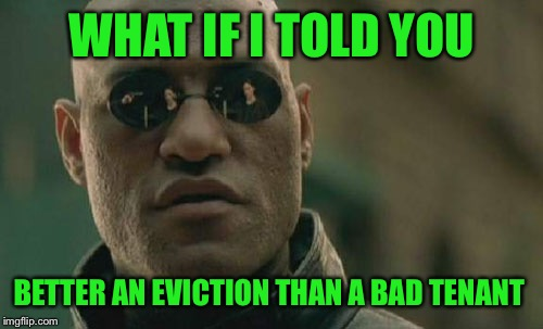 Matrix Morpheus Meme | WHAT IF I TOLD YOU BETTER AN EVICTION THAN A BAD TENANT | image tagged in memes,matrix morpheus | made w/ Imgflip meme maker