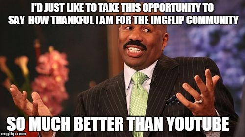 Well Tonight, Thank God it's them instead of you!  | I'D JUST LIKE TO TAKE THIS OPPORTUNITY TO SAY  HOW THANKFUL I AM FOR THE IMGFLIP COMMUNITY SO MUCH BETTER THAN YOUTUBE | image tagged in memes,steve harvey,imgflip,imgflip users,youtube,youtube users | made w/ Imgflip meme maker