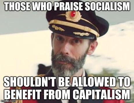 Captain Obvious | THOSE WHO PRAISE SOCIALISM SHOULDN'T BE ALLOWED TO BENEFIT FROM CAPITALISM | image tagged in captain obvious | made w/ Imgflip meme maker