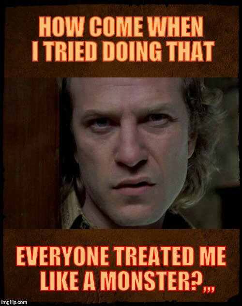 Buffalo Bill, Are you serious?,,, | HOW COME WHEN I TRIED DOING THAT EVERYONE TREATED ME     LIKE A MONSTER?,,, | image tagged in buffalo bill,are you serious | made w/ Imgflip meme maker