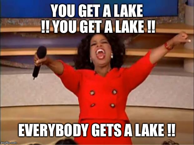 Sold! Send 'em out the do' to da liqua  sto'! | YOU GET A LAKE !! YOU GET A LAKE !! EVERYBODY GETS A LAKE !! | image tagged in oprah you get a,bizzy bone estates,an elmer fudd meme,all wights wesewved | made w/ Imgflip meme maker