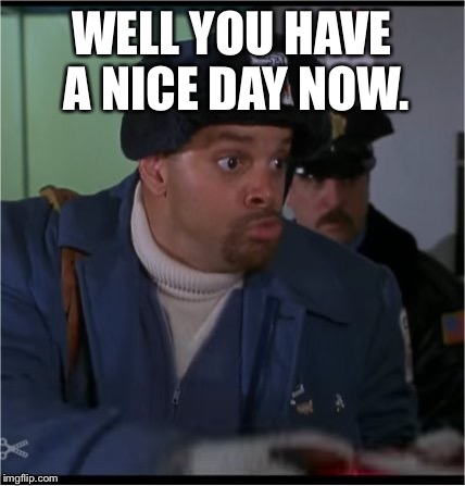 Okay! | WELL YOU HAVE A NICE DAY NOW. | image tagged in sinbad,everybody better,or i blow it up,meme | made w/ Imgflip meme maker