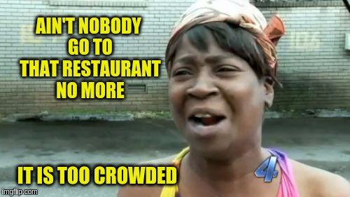 | AIN'T NOBODY GO TO THAT RESTAURANT NO MORE IT IS TOO CROWDED | image tagged in memes,aint nobody got time for that,funny | made w/ Imgflip meme maker