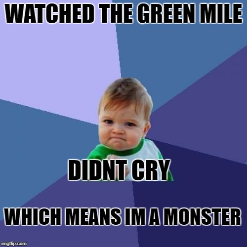 Success Kid Meme | WATCHED THE GREEN MILE DIDNT CRY WHICH MEANS IM A MONSTER | image tagged in memes,success kid | made w/ Imgflip meme maker