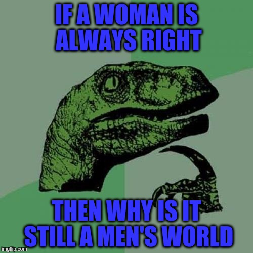 Philosoraptor Meme | IF A WOMAN IS ALWAYS RIGHT THEN WHY IS IT STILL A MEN'S WORLD | image tagged in memes,philosoraptor,funny,gender equality,men vs women,men and women | made w/ Imgflip meme maker