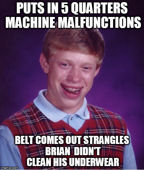 Bad Luck Brian Meme | PUTS IN 5 QUARTERS MACHINE MALFUNCTIONS BELT COMES OUT STRANGLES BRIAN  DIDN'T CLEAN HIS UNDERWEAR | image tagged in memes,bad luck brian | made w/ Imgflip meme maker