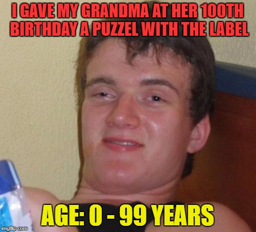 10 Guy Meme | I GAVE MY GRANDMA AT HER 100TH BIRTHDAY A PUZZEL WITH THE LABEL AGE: 0 - 99 YEARS | image tagged in memes,10 guy | made w/ Imgflip meme maker