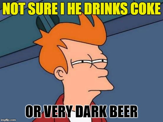 Futurama Fry Meme | NOT SURE I HE DRINKS COKE OR VERY DARK BEER | image tagged in memes,futurama fry | made w/ Imgflip meme maker