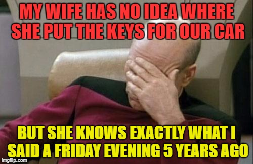 Captain Picard Facepalm Meme | MY WIFE HAS NO IDEA WHERE SHE PUT THE KEYS FOR OUR CAR BUT SHE KNOWS EXACTLY WHAT I SAID A FRIDAY EVENING 5 YEARS AGO | image tagged in memes,captain picard facepalm,funny,women | made w/ Imgflip meme maker