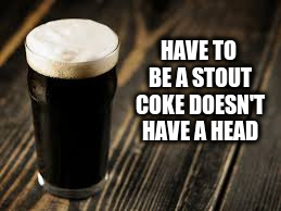 HAVE TO BE A STOUT COKE DOESN'T HAVE A HEAD | made w/ Imgflip meme maker