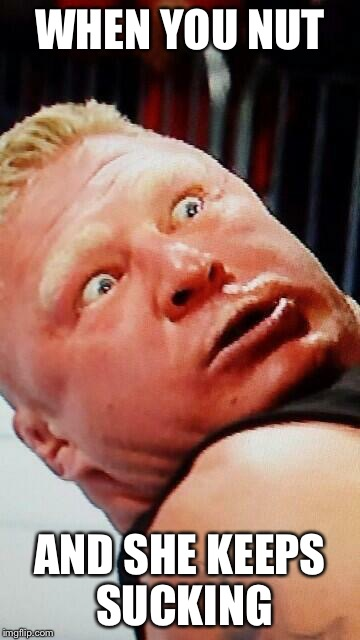 wwe brock lesnar |  WHEN YOU NUT; AND SHE KEEPS SUCKING | image tagged in wwe brock lesnar | made w/ Imgflip meme maker