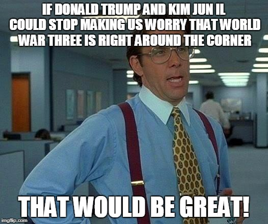That Would Be Great Meme | IF DONALD TRUMP AND KIM JUN IL COULD STOP MAKING US WORRY THAT WORLD WAR THREE IS RIGHT AROUND THE CORNER THAT WOULD BE GREAT! | image tagged in memes,that would be great | made w/ Imgflip meme maker