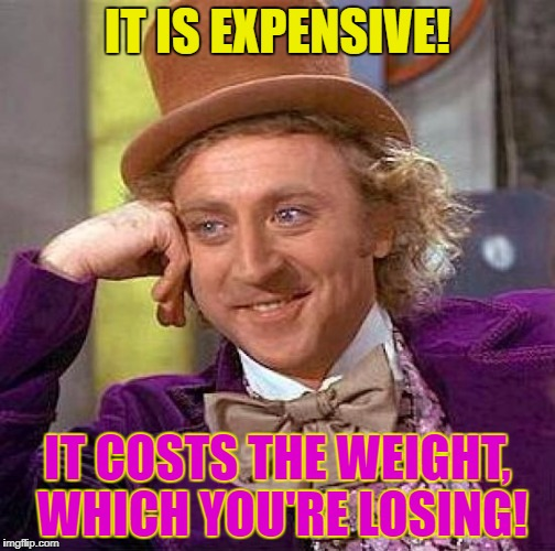 Creepy Condescending Wonka Meme | IT IS EXPENSIVE! IT COSTS THE WEIGHT, WHICH YOU'RE LOSING! | image tagged in memes,creepy condescending wonka | made w/ Imgflip meme maker