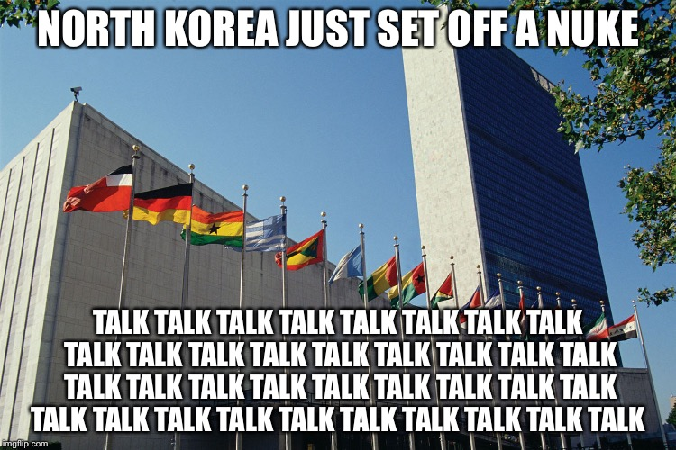United Nations Flags | NORTH KOREA JUST SET OFF A NUKE TALK TALK TALK TALK TALK TALK TALK TALK TALK TALK TALK TALK TALK TALK TALK TALK TALK TALK TALK TALK TALK TAL | image tagged in united nations flags | made w/ Imgflip meme maker