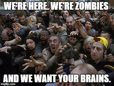 Zombies Approaching | WE'RE HERE. WE'RE ZOMBIES AND WE WANT YOUR BRAINS. | image tagged in zombies approaching | made w/ Imgflip meme maker