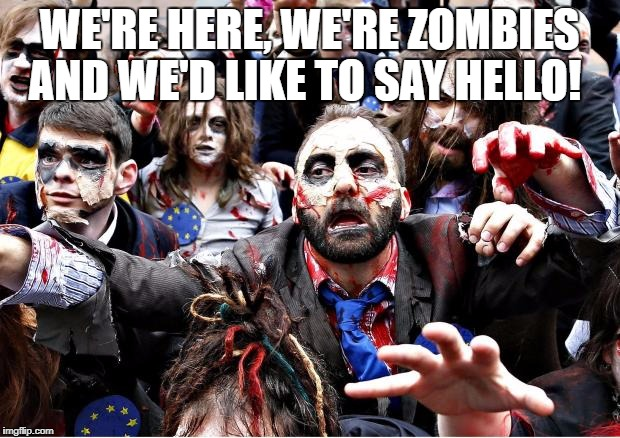 zombies | WE'RE HERE, WE'RE ZOMBIES AND WE'D LIKE TO SAY HELLO! | image tagged in zombies | made w/ Imgflip meme maker