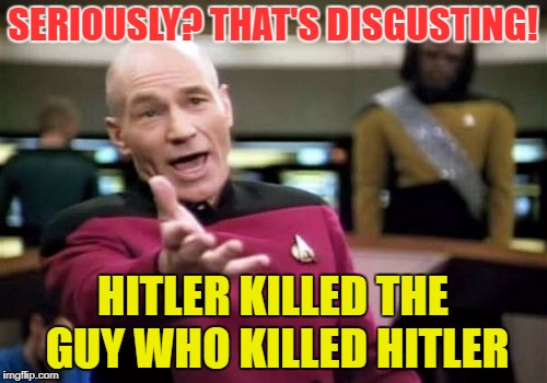 Picard Wtf Meme | SERIOUSLY? THAT'S DISGUSTING! HITLER KILLED THE GUY WHO KILLED HITLER | image tagged in memes,picard wtf | made w/ Imgflip meme maker