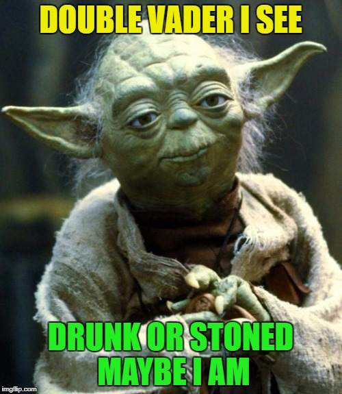 Star Wars Yoda Meme | DOUBLE VADER I SEE DRUNK OR STONED MAYBE I AM | image tagged in memes,star wars yoda | made w/ Imgflip meme maker