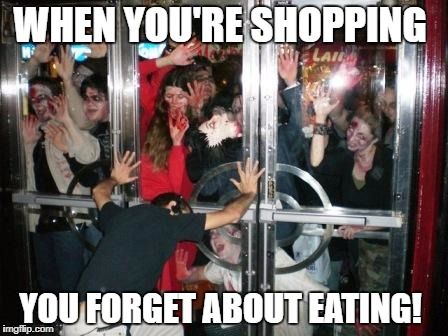 zombies at door  | WHEN YOU'RE SHOPPING YOU FORGET ABOUT EATING! | image tagged in zombies at door | made w/ Imgflip meme maker