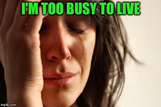 First World Problems Meme | I'M TOO BUSY TO LIVE | image tagged in memes,first world problems | made w/ Imgflip meme maker