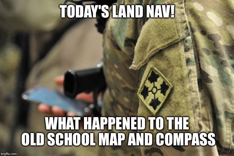 TODAY'S LAND NAV! WHAT HAPPENED TO THE OLD SCHOOL MAP AND COMPASS | made w/ Imgflip meme maker